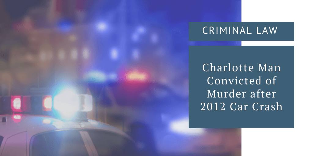 Criminal Law Charlotte Man Convicted of Murder after 2012 Car Crash